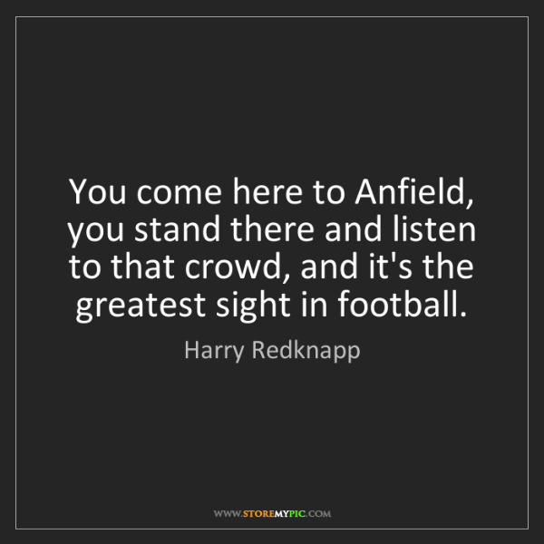 Harry Redknapp: You come here to Anfield, you stand there and listen...