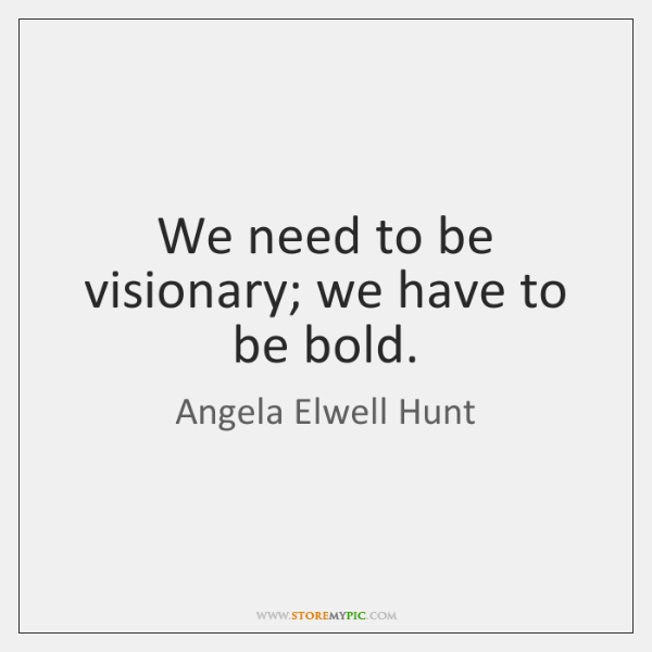 We need to be visionary; we have to be bold.