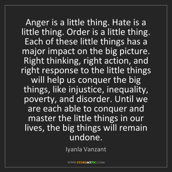 Iyanla Vanzant: Anger is a little thing. Hate is a little thing. Order...
