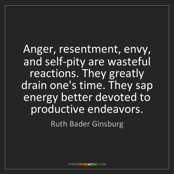 Ruth Bader Ginsburg: Anger, resentment, envy, and self-pity are wasteful reactions....