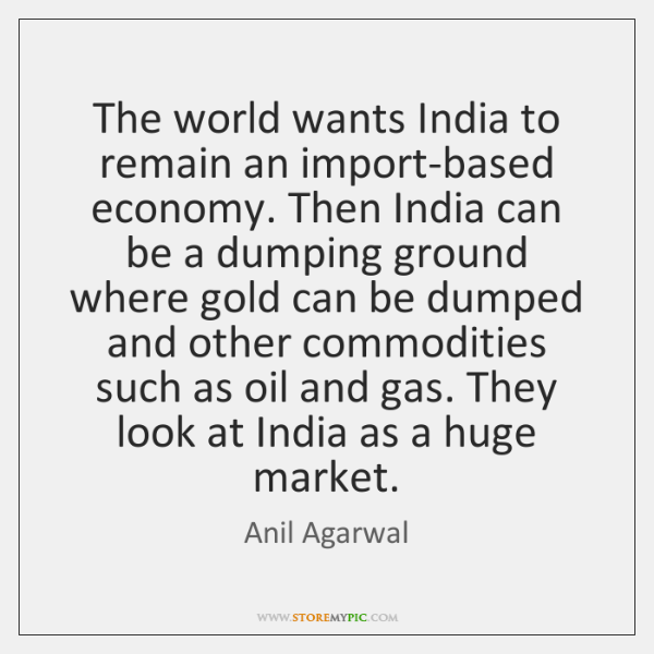 The world wants India to remain an import-based economy. Then India can ...