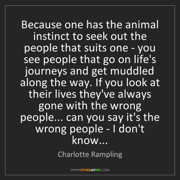 Charlotte Rampling: Because one has the animal instinct to seek out the people...
