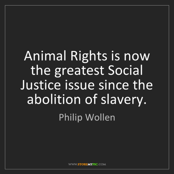 Philip Wollen: Animal Rights is now the greatest Social Justice issue...