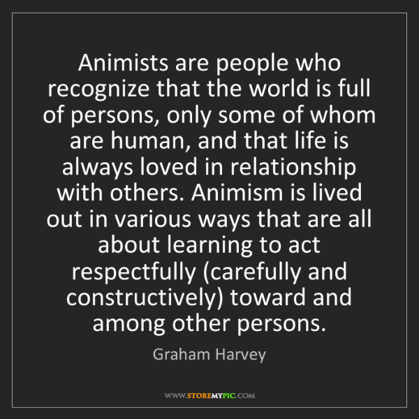 Graham Harvey: Animists are people who recognize that the world is full...