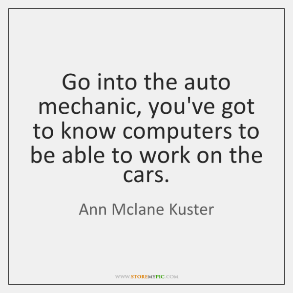 Go into the auto mechanic, you've got to know computers to be ...