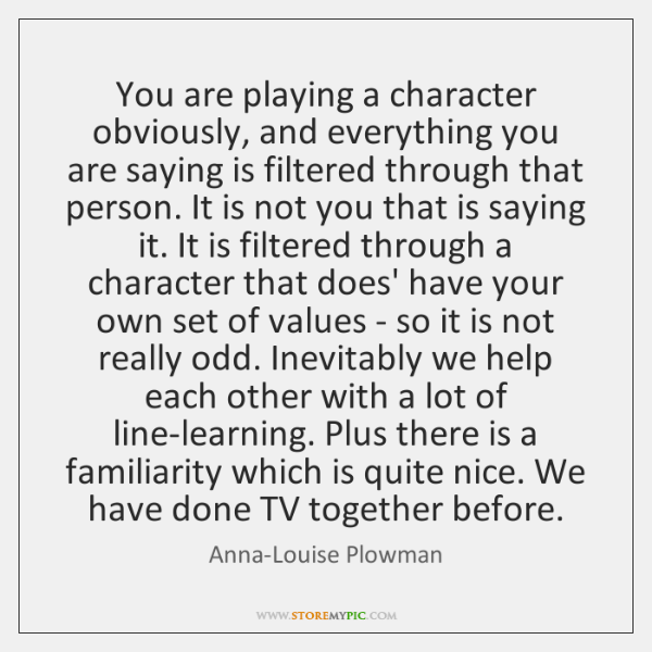 You are playing a character obviously, and everything you are saying is ...