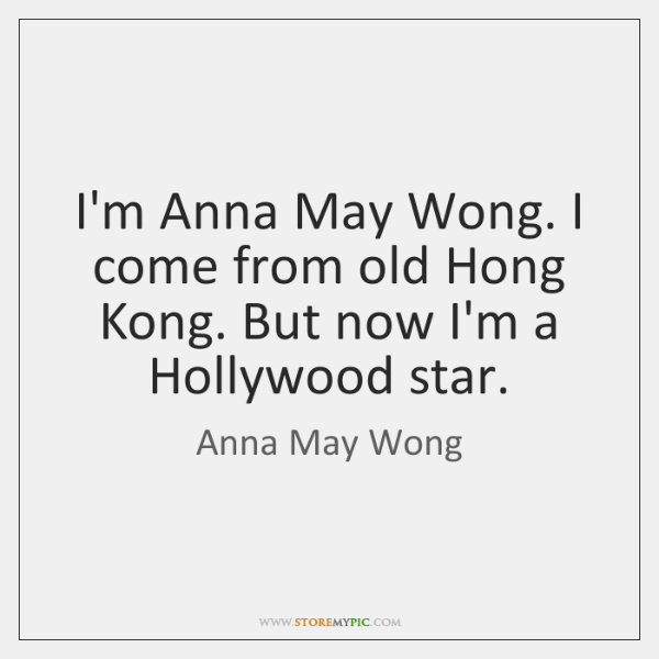 I'm Anna May Wong. I come from old Hong Kong. But now ...