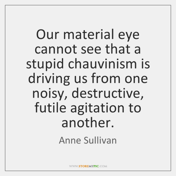 Our material eye cannot see that a stupid chauvinism is driving us ...