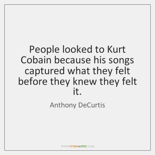 People looked to Kurt Cobain because his songs captured what they felt ...