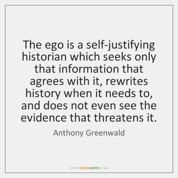 The ego is a self-justifying historian which seeks only that information that ...