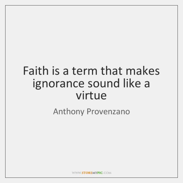 Faith is a term that makes ignorance sound like a virtue