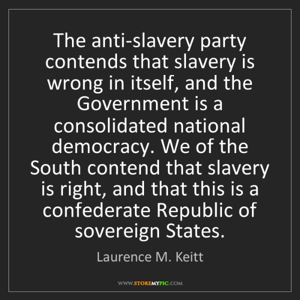 Laurence M. Keitt: The anti-slavery party contends that slavery is wrong...