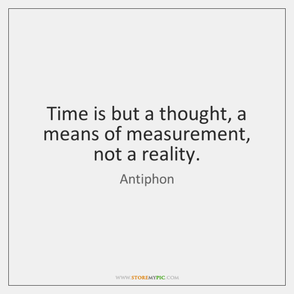 Time is but a thought, a means of measurement, not a reality.