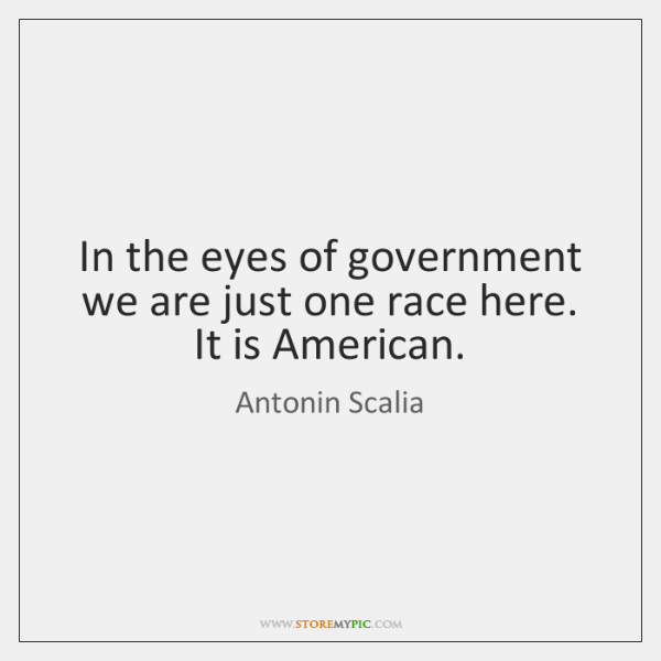 Antonin Scalia Quotes: In The Eyes Of Government We Are Just One Race Here. It