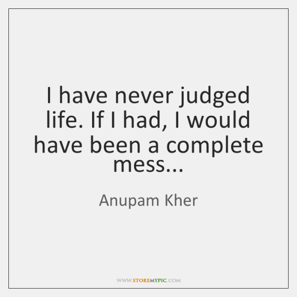 I have never judged life. If I had, I would have been ...