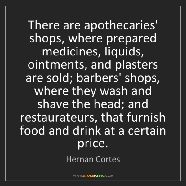 Hernan Cortes: There are apothecaries' shops, where prepared medicines,...