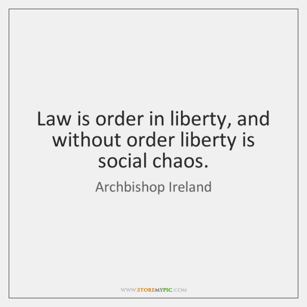 Law is order in liberty, and without order liberty is social chaos.