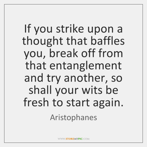 If you strike upon a thought that baffles you, break off from ...