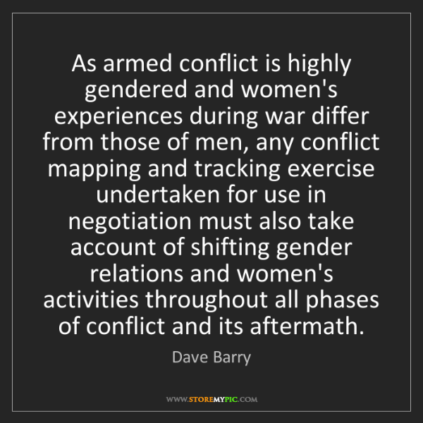 Dave Barry: As armed conflict is highly gendered and women's experiences...