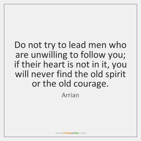 Do not try to lead men who are unwilling to follow you; ...