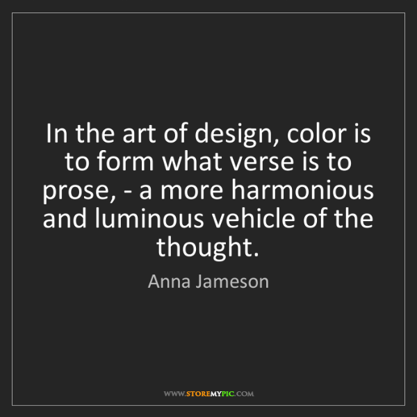 Anna Jameson: In the art of design, color is to form what verse is...