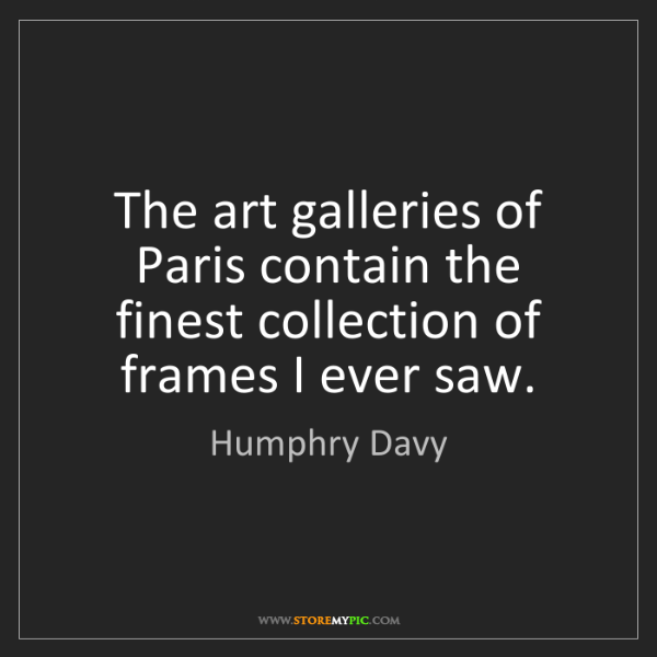 Humphry Davy: The art galleries of Paris contain the finest collection...
