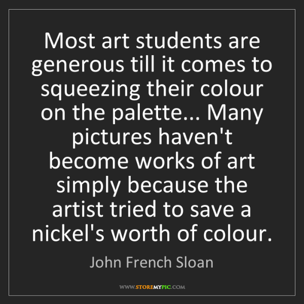 John French Sloan: Most art students are generous till it comes to squeezing...
