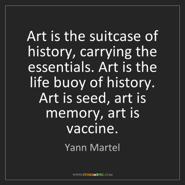 Yann Martel: Art is the suitcase of history, carrying the essentials....