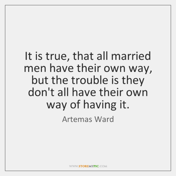 It is true, that all married men have their own way, but ...