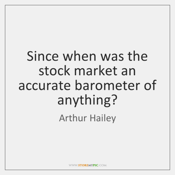 Since when was the stock market an accurate barometer of anything?