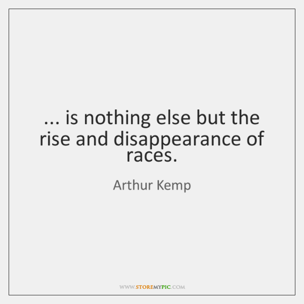... is nothing else but the rise and disappearance of races.