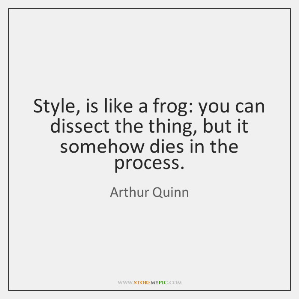 Style, is like a frog: you can dissect the thing, but it ...