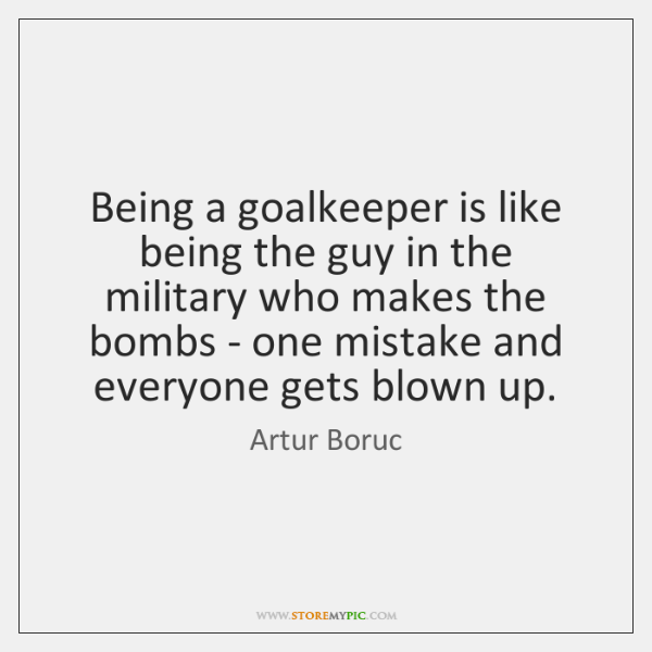 Being a goalkeeper is like being the guy in the military who ...