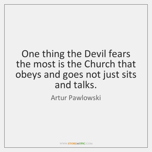 One thing the Devil fears the most is the Church that obeys ...