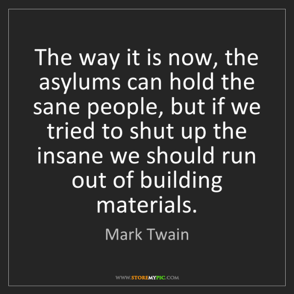 Mark Twain: The way it is now, the asylums can hold the sane people,...