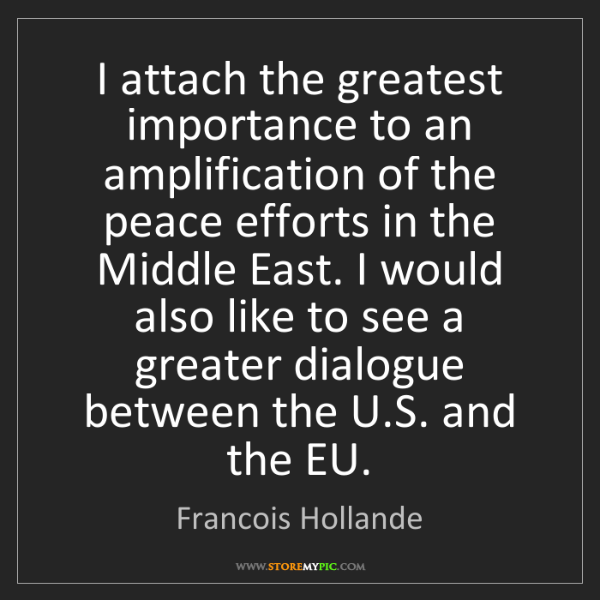 Francois Hollande: I attach the greatest importance to an amplification...
