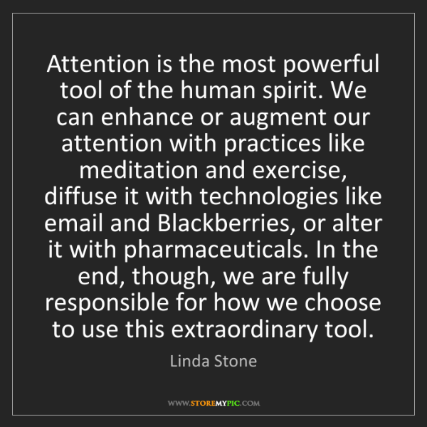 Linda Stone: Attention is the most powerful tool of the human spirit....