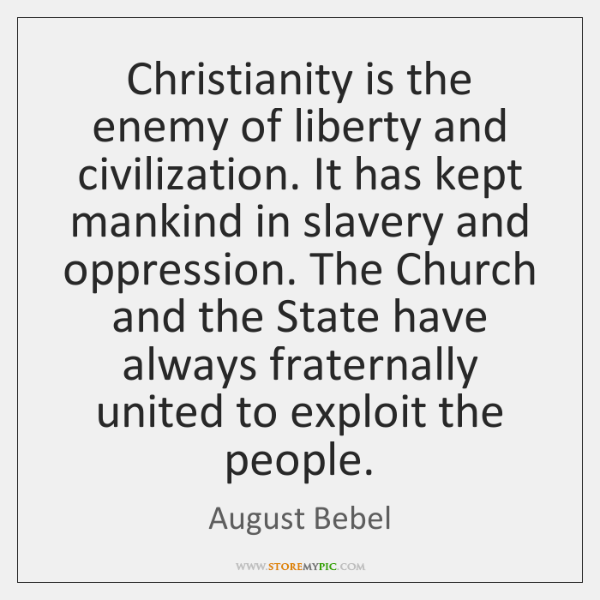 Christianity is the enemy of liberty and civilization. It has kept mankind ...