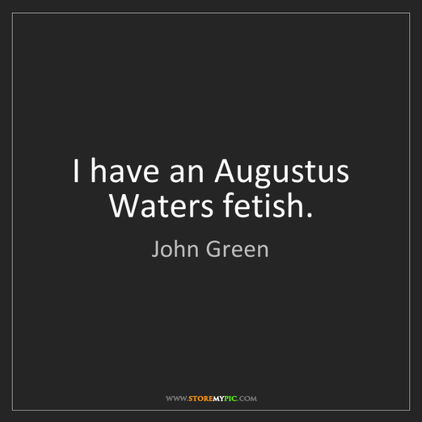 John Green: I have an Augustus Waters fetish.