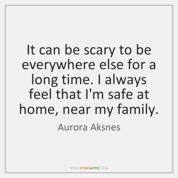 It can be scary to be everywhere else for a long time. ...