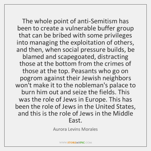 The whole point of anti-Semitism has been to create a vulnerable buffer ...