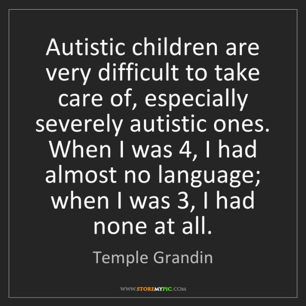 Temple Grandin: Autistic children are very difficult to take care of,...