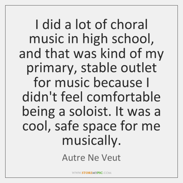 I did a lot of choral music in high school, and that ...