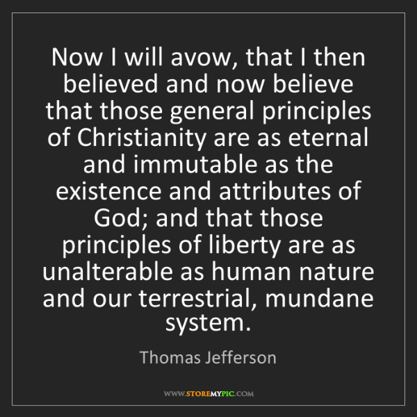 Thomas Jefferson: Now I will avow, that I then believed and now believe...