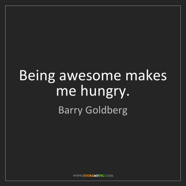 Barry Goldberg: Being awesome makes me hungry.