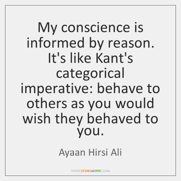 My conscience is informed by reason. It's like Kant's categorical imperative: behave ...