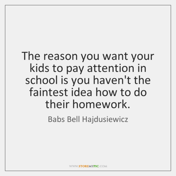 The reason you want your kids to pay attention in school is ...