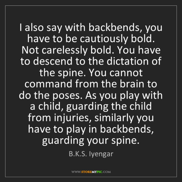B.K.S. Iyengar: I also say with backbends, you have to be cautiously...
