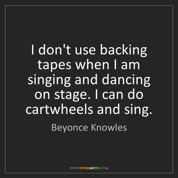 Beyonce Knowles: I don't use backing tapes when I am singing and dancing...