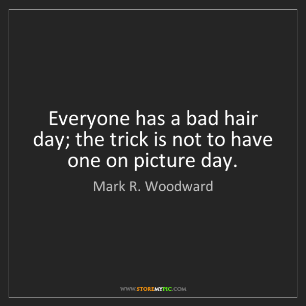 Mark R. Woodward: Everyone has a bad hair day; the trick is not to have...